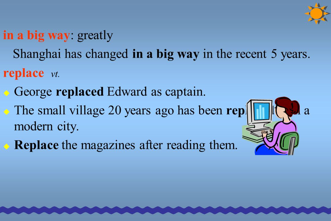 in a big way: greatly Shanghai has changed in a big way in the recent 5 years. replace vt.  George replaced Edward as captain.  The small village 20