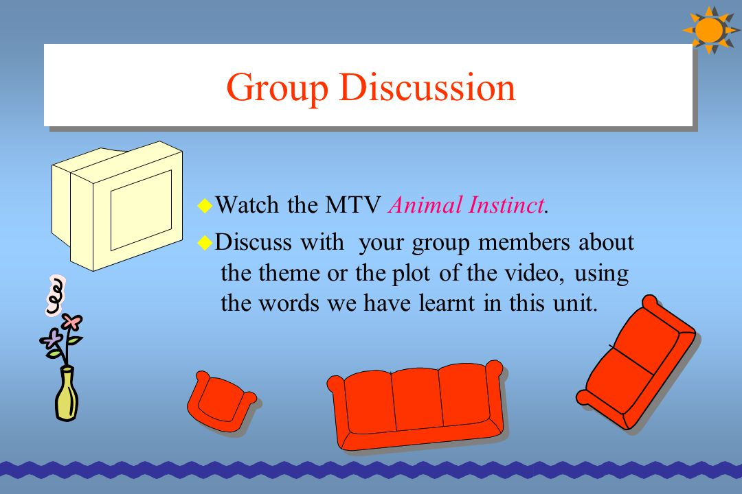 Group Discussion  Watch the MTV Animal Instinct.  Discuss with your group members about the theme or the plot of the video, using the words we have