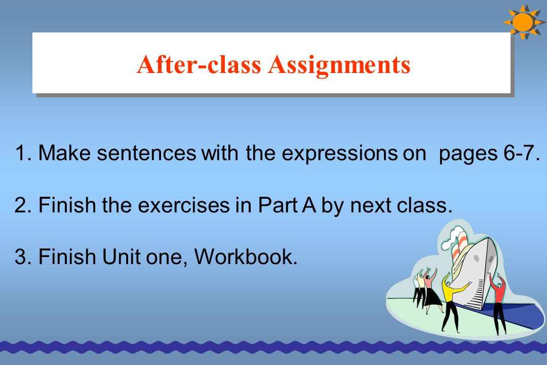 After-class Assignments 1. Make sentences with the expressions on pages 6-7. 2. Finish the exercises in Part A by next class. 3. Finish Unit one, Work