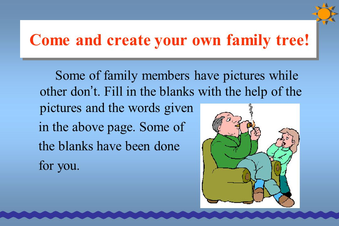 Come and create your own family tree! Some of family members have pictures while other don ' t. Fill in the blanks with the help of the pictures and t