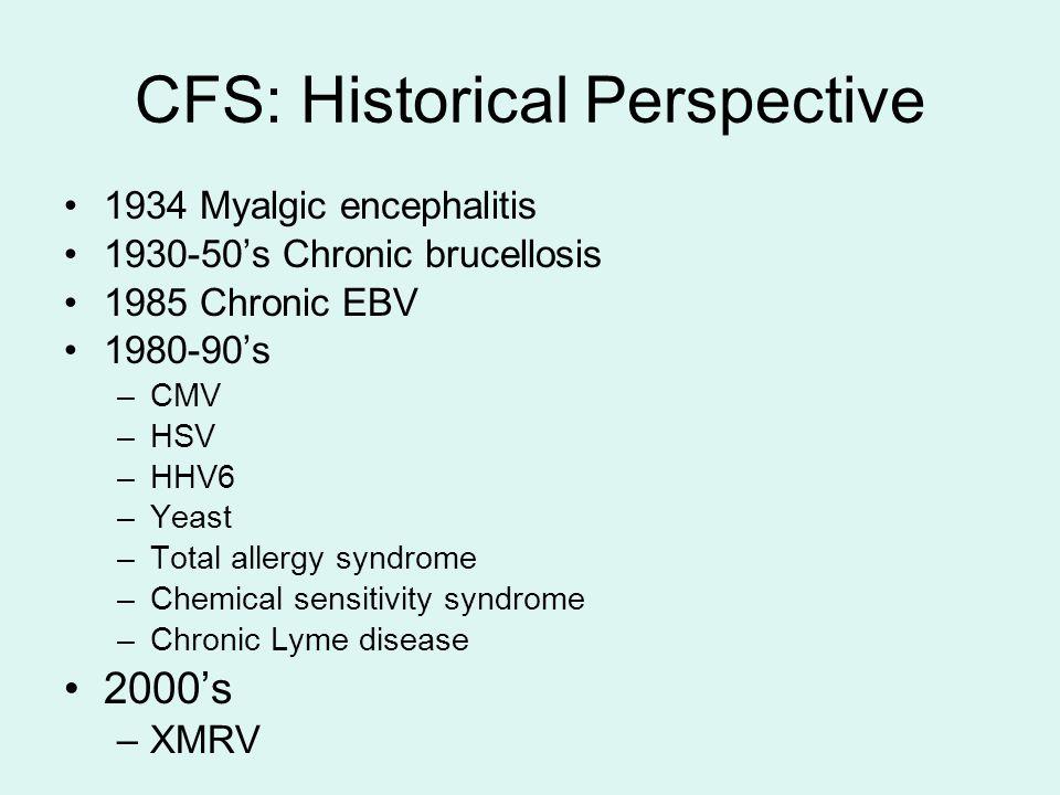 CFS: Historical Perspective 1934 Myalgic encephalitis 1930-50's Chronic brucellosis 1985 Chronic EBV 1980-90's –CMV –HSV –HHV6 –Yeast –Total allergy syndrome –Chemical sensitivity syndrome –Chronic Lyme disease 2000's –XMRV