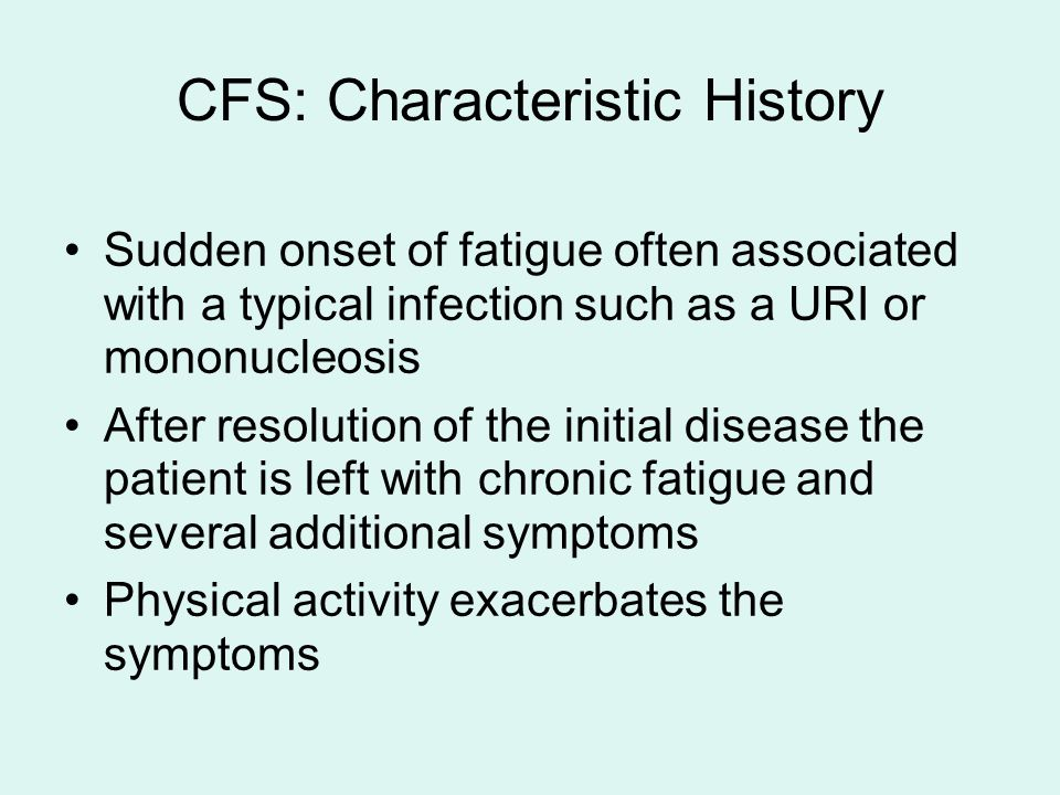 CFS: Characteristic History Sudden onset of fatigue often associated with a typical infection such as a URI or mononucleosis After resolution of the initial disease the patient is left with chronic fatigue and several additional symptoms Physical activity exacerbates the symptoms