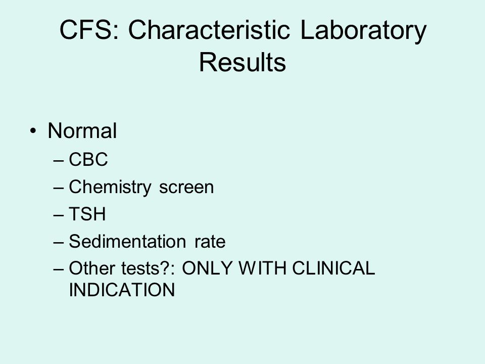 CFS: Characteristic Laboratory Results Normal –CBC –Chemistry screen –TSH –Sedimentation rate –Other tests : ONLY WITH CLINICAL INDICATION