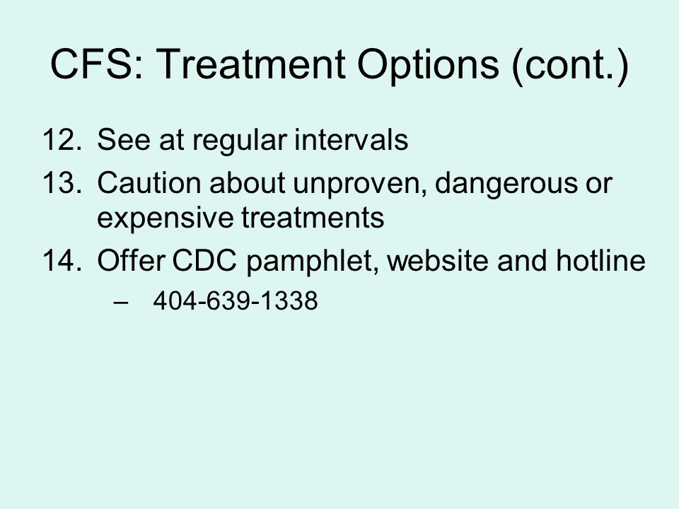 CFS: Treatment Options (cont.) 12.See at regular intervals 13.Caution about unproven, dangerous or expensive treatments 14.Offer CDC pamphlet, website and hotline –404-639-1338