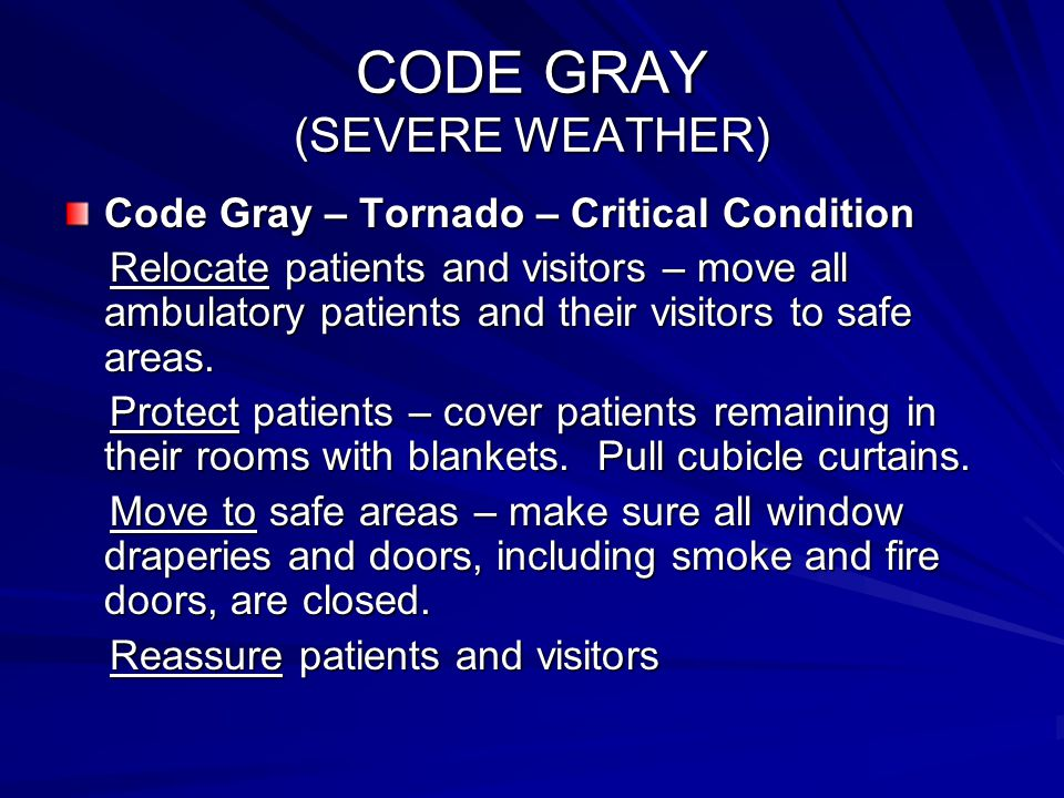 CODE GRAY (SEVERE WEATHER) Code Gray – Tornado – Critical Condition Relocate patients and visitors – move all ambulatory patients and their visitors t