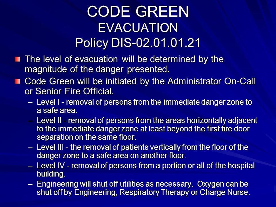 CODE GREEN EVACUATION Policy DIS-02.01.01.21 The level of evacuation will be determined by the magnitude of the danger presented. Code Green will be i
