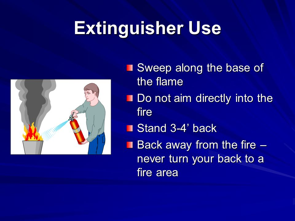 Extinguisher Use Sweep along the base of the flame Do not aim directly into the fire Stand 3-4' back Back away from the fire – never turn your back to