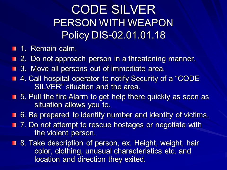 CODE SILVER PERSON WITH WEAPON Policy DIS-02.01.01.18 1. Remain calm. 2. Do not approach person in a threatening manner. 3. Move all persons out of im