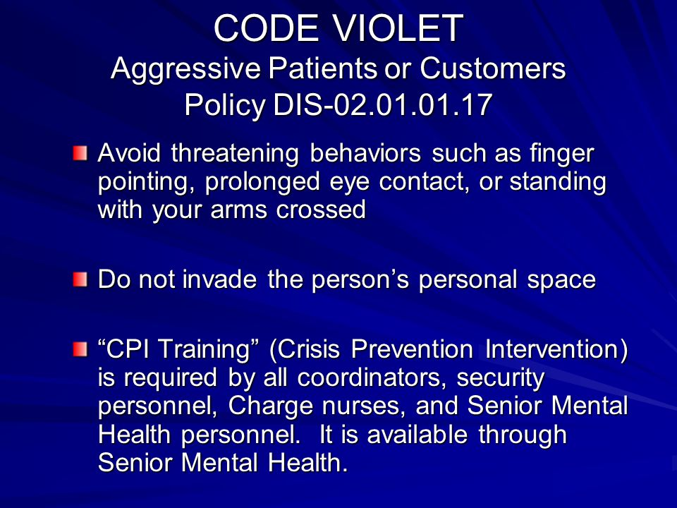 CODE VIOLET Aggressive Patients or Customers Policy DIS-02.01.01.17 Avoid threatening behaviors such as finger pointing, prolonged eye contact, or sta