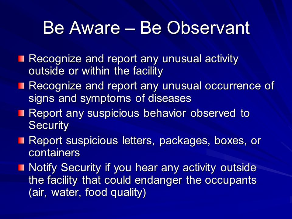 Be Aware – Be Observant Recognize and report any unusual activity outside or within the facility Recognize and report any unusual occurrence of signs