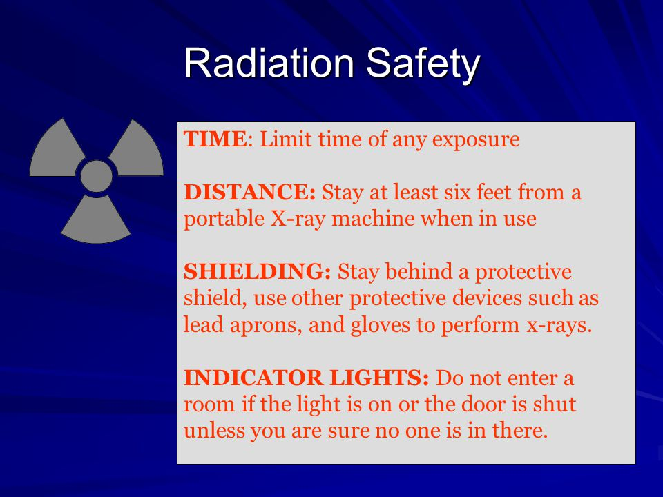 Radiation Safety TIME: Limit time of any exposure DISTANCE: Stay at least six feet from a portable X-ray machine when in use SHIELDING: Stay behind a