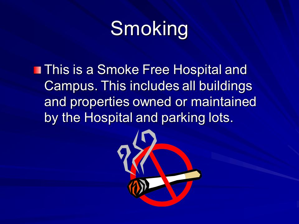 Smoking This is a Smoke Free Hospital and Campus. This includes all buildings and properties owned or maintained by the Hospital and parking lots.