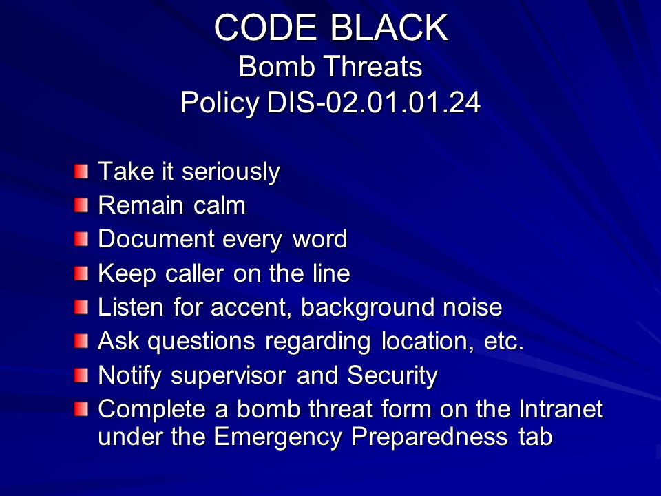 CODE BLACK Bomb Threats Policy DIS-02.01.01.24 Take it seriously Remain calm Document every word Keep caller on the line Listen for accent, background