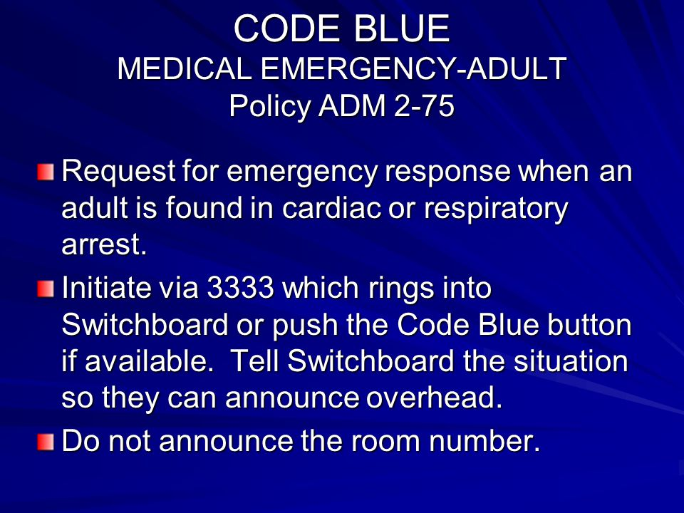 CODE BLUE MEDICAL EMERGENCY-ADULT Policy ADM 2-75 Request for emergency response when an adult is found in cardiac or respiratory arrest. Initiate via