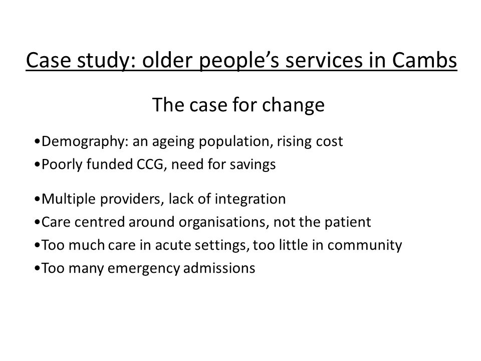 Case study: older people's services in Cambs Demography: an ageing population, rising cost Poorly funded CCG, need for savings Multiple providers, lack of integration Care centred around organisations, not the patient Too much care in acute settings, too little in community Too many emergency admissions The case for change