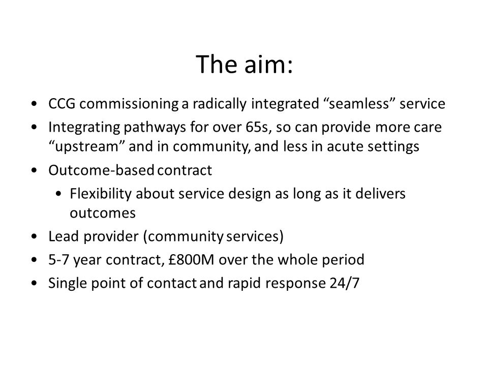 The aim: CCG commissioning a radically integrated seamless service Integrating pathways for over 65s, so can provide more care upstream and in community, and less in acute settings Outcome-based contract Flexibility about service design as long as it delivers outcomes Lead provider (community services) 5-7 year contract, £800M over the whole period Single point of contact and rapid response 24/7