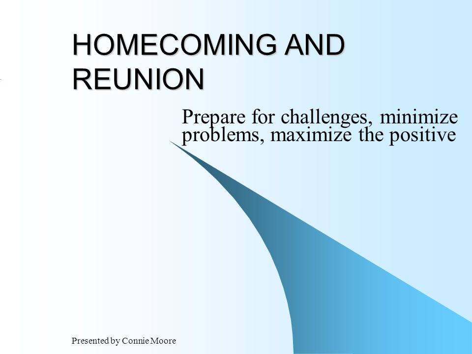 Presented by Connie Moore HOMECOMING AND REUNION Prepare for challenges, minimize problems, maximize the positive