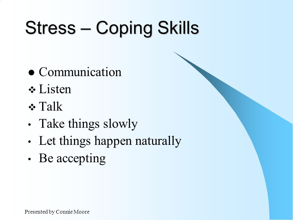 Presented by Connie Moore Stress – Coping Skills Communication  Listen  Talk Take things slowly Let things happen naturally Be accepting