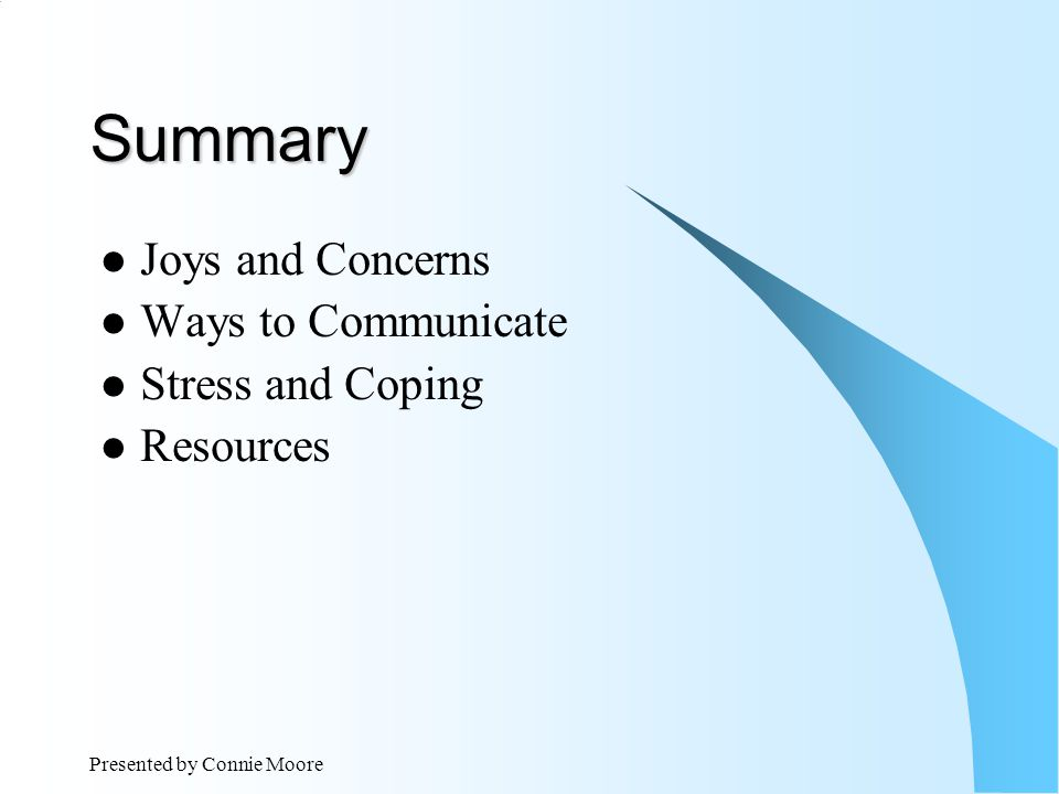 Presented by Connie Moore Summary Joys and Concerns Ways to Communicate Stress and Coping Resources
