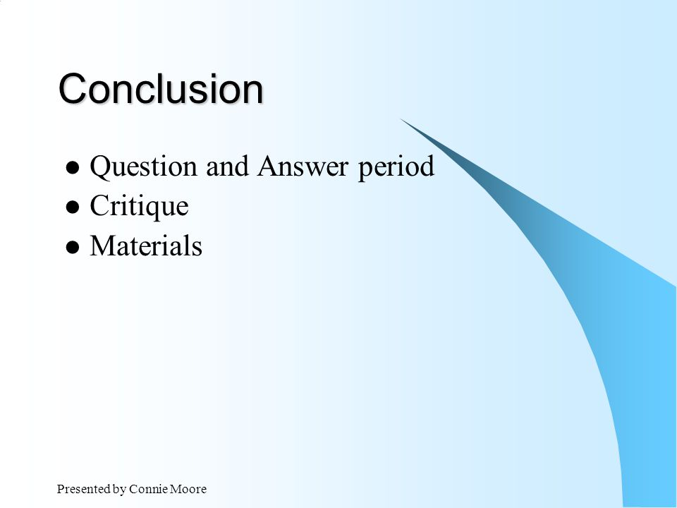Presented by Connie Moore Conclusion Question and Answer period Critique Materials