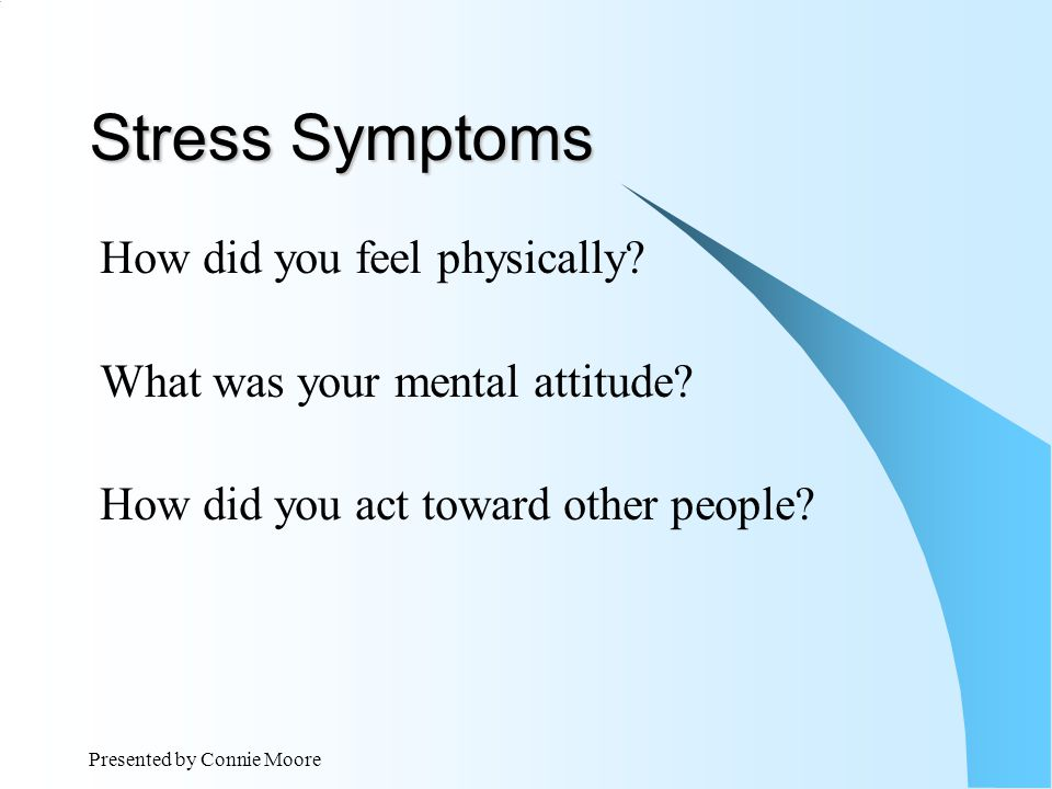 Presented by Connie Moore Stress Symptoms How did you feel physically.
