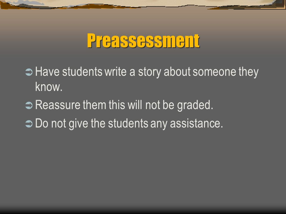 Preassessment  Have students write a story about someone they know.