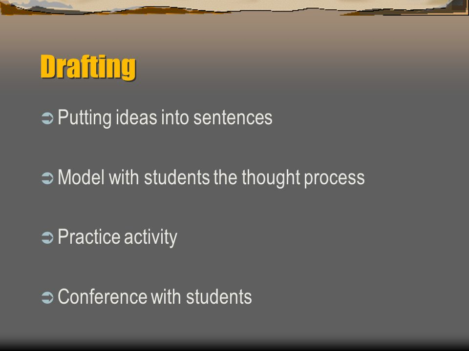 Drafting  Putting ideas into sentences  Model with students the thought process  Practice activity  Conference with students