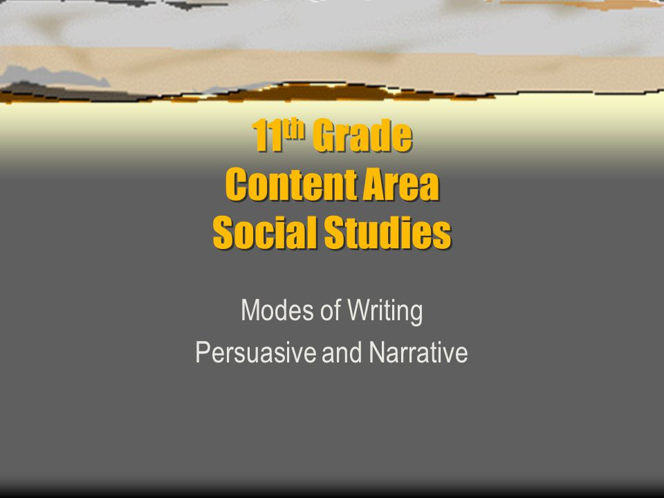 11 th Grade Content Area Social Studies Modes of Writing Persuasive and Narrative