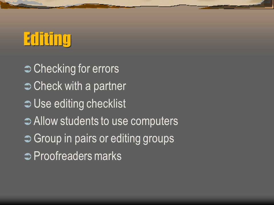 Editing  Checking for errors  Check with a partner  Use editing checklist  Allow students to use computers  Group in pairs or editing groups  Proofreaders marks