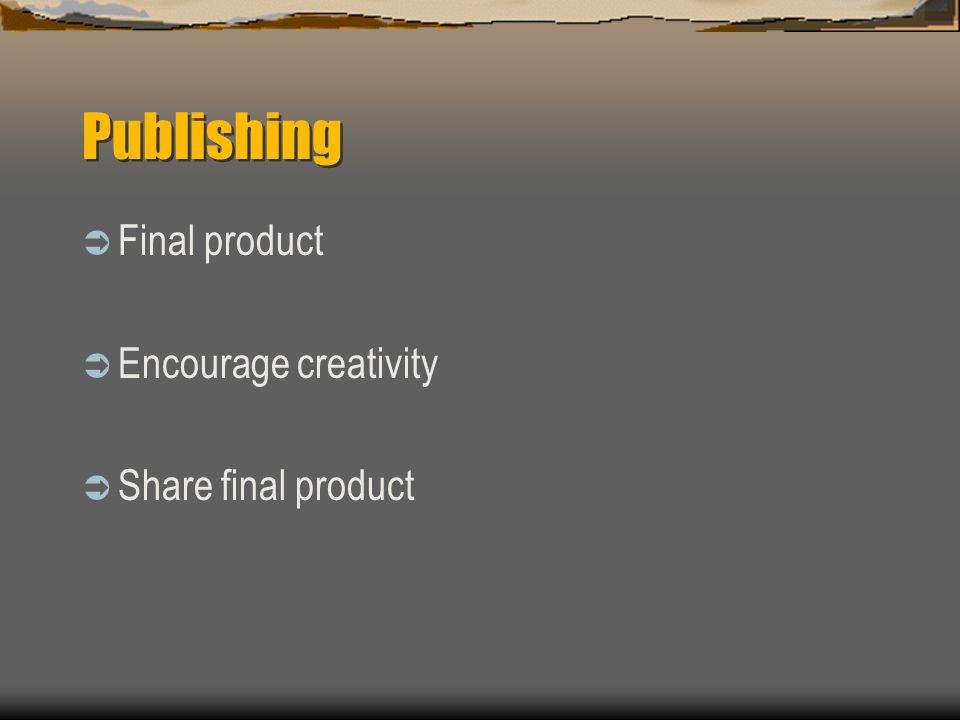 Publishing  Final product  Encourage creativity  Share final product