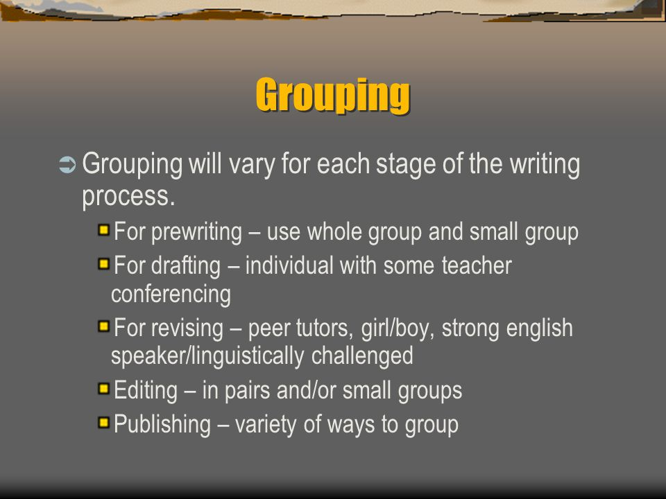Grouping  Grouping will vary for each stage of the writing process. For prewriting – use whole group and small group For drafting – individual with s