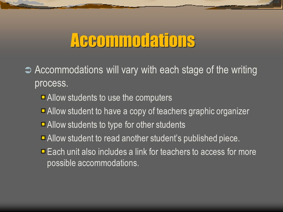 Accommodations  Accommodations will vary with each stage of the writing process. Allow students to use the computers Allow student to have a copy of