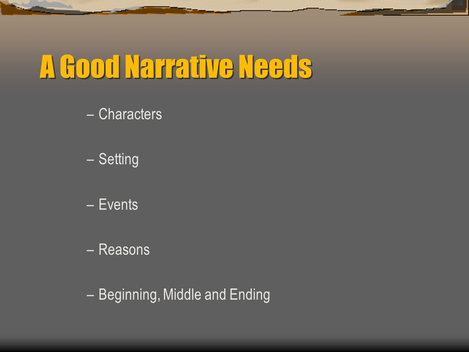 A Good Narrative Needs –Characters –Setting –Events –Reasons –Beginning, Middle and Ending