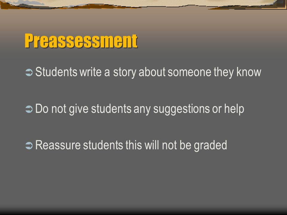 Preassessment  Students write a story about someone they know  Do not give students any suggestions or help  Reassure students this will not be graded