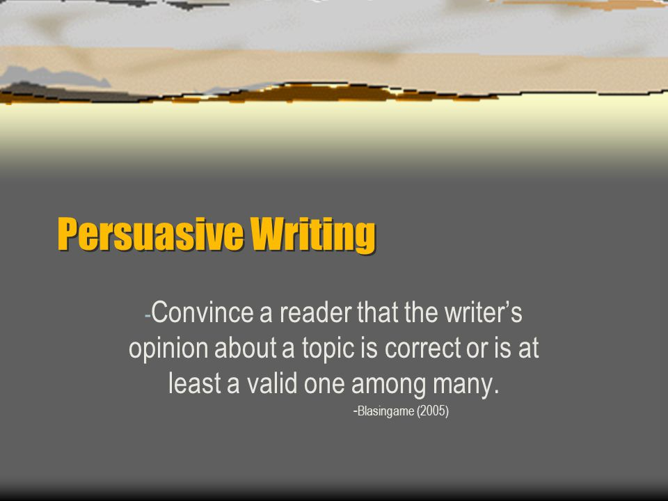 Persuasive Writing - Convince a reader that the writer's opinion about a topic is correct or is at least a valid one among many.