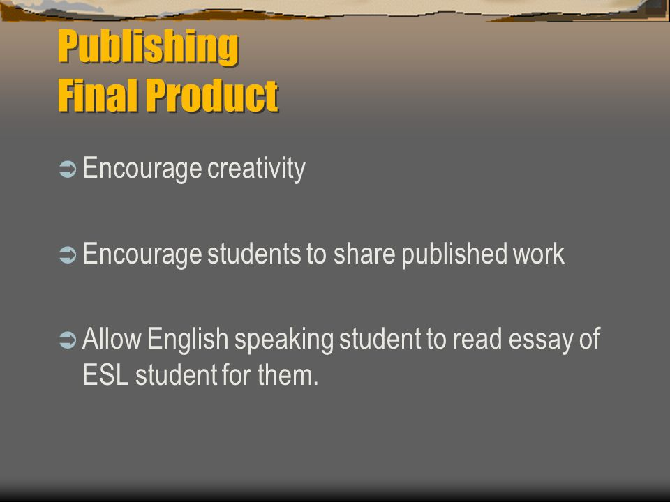 Publishing Final Product  Encourage creativity  Encourage students to share published work  Allow English speaking student to read essay of ESL student for them.