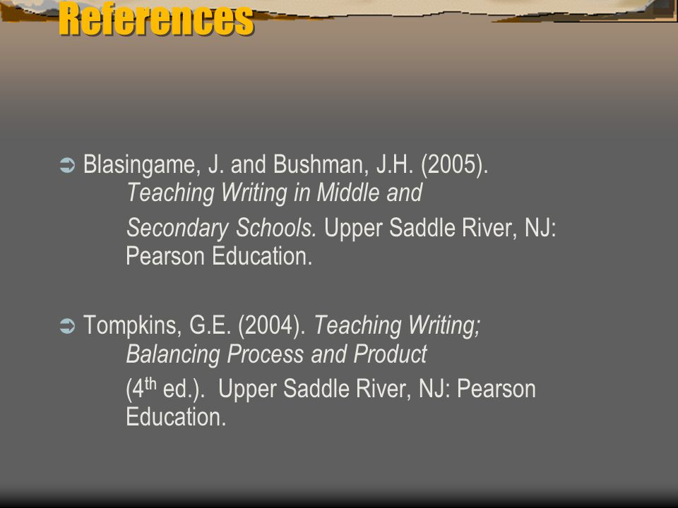 References  Blasingame, J. and Bushman, J.H. (2005). Teaching Writing in Middle and Secondary Schools. Upper Saddle River, NJ: Pearson Education.  T