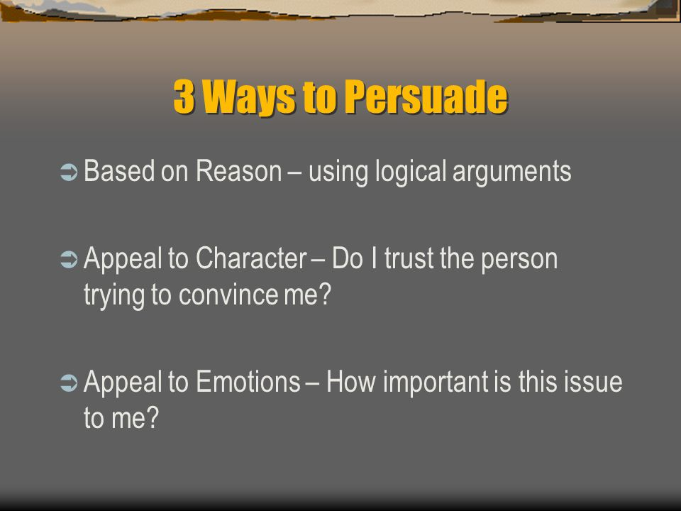 3 Ways to Persuade  Based on Reason – using logical arguments  Appeal to Character – Do I trust the person trying to convince me.
