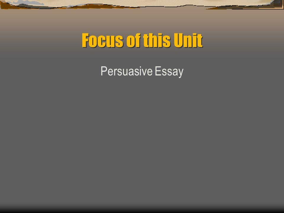 Focus of this Unit Persuasive Essay
