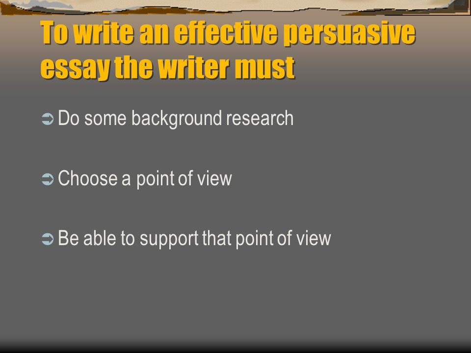 To write an effective persuasive essay the writer must  Do some background research  Choose a point of view  Be able to support that point of view