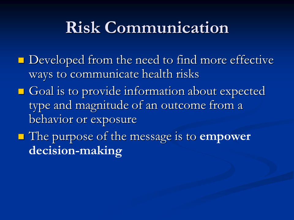 Risk Communication Developed from the need to find more effective ways to communicate health risks Developed from the need to find more effective ways to communicate health risks Goal is to provide information about expected type and magnitude of an outcome from a behavior or exposure Goal is to provide information about expected type and magnitude of an outcome from a behavior or exposure The purpose of the message is to The purpose of the message is to empower decision-making