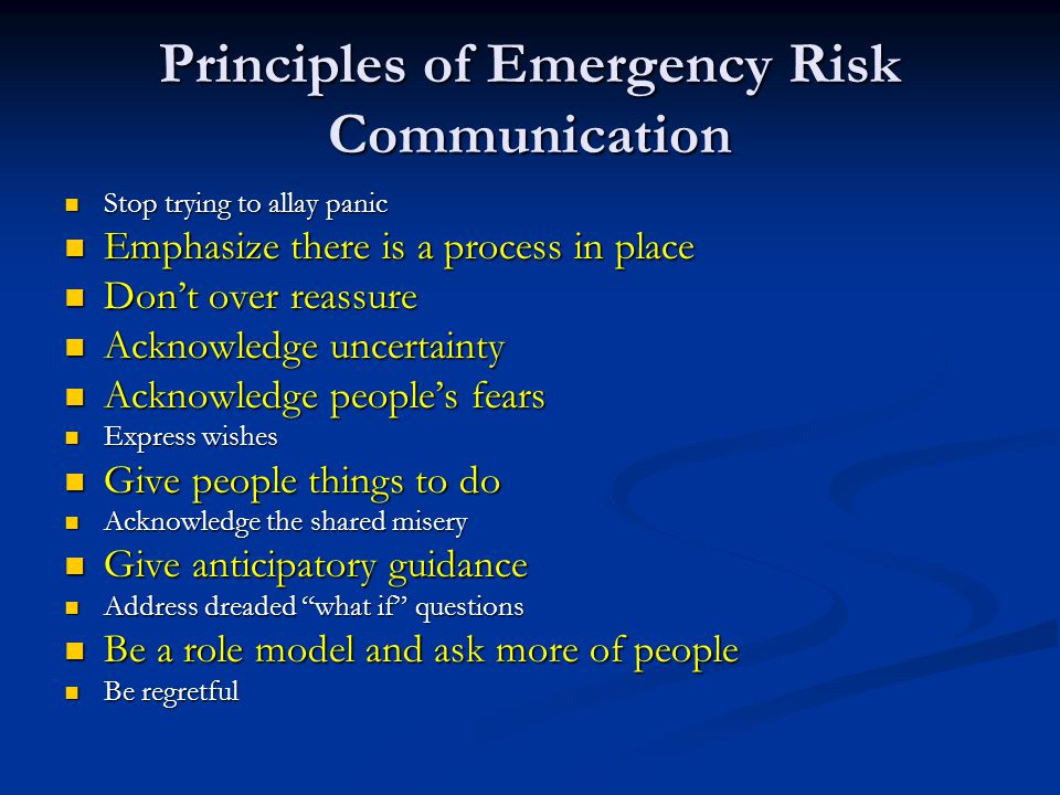 Principles of Emergency Risk Communication Stop trying to allay panic Stop trying to allay panic Emphasize there is a process in place Emphasize there is a process in place Don't over reassure Don't over reassure Acknowledge uncertainty Acknowledge uncertainty Acknowledge people's fears Acknowledge people's fears Express wishes Express wishes Give people things to do Give people things to do Acknowledge the shared misery Acknowledge the shared misery Give anticipatory guidance Give anticipatory guidance Address dreaded what if questions Address dreaded what if questions Be a role model and ask more of people Be a role model and ask more of people Be regretful Be regretful