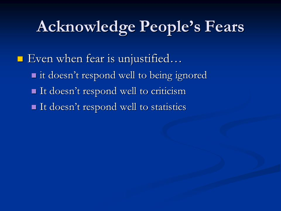 Acknowledge People's Fears Even when fear is unjustified… Even when fear is unjustified… it doesn't respond well to being ignored it doesn't respond well to being ignored It doesn't respond well to criticism It doesn't respond well to criticism It doesn't respond well to statistics It doesn't respond well to statistics