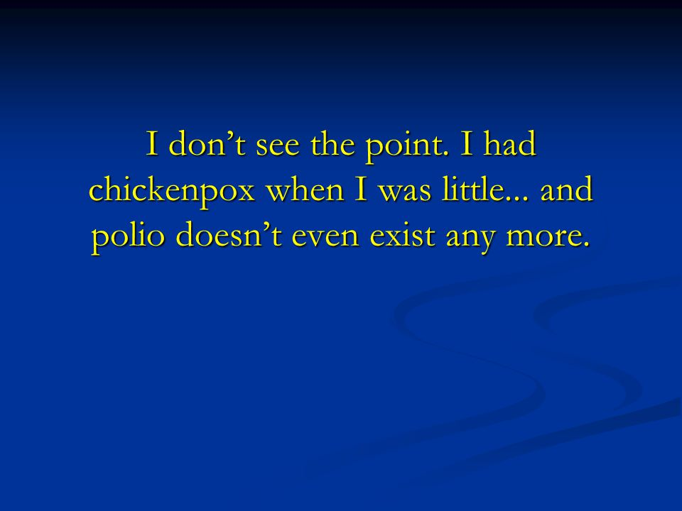 I don't see the point. I had chickenpox when I was little... and polio doesn't even exist any more.
