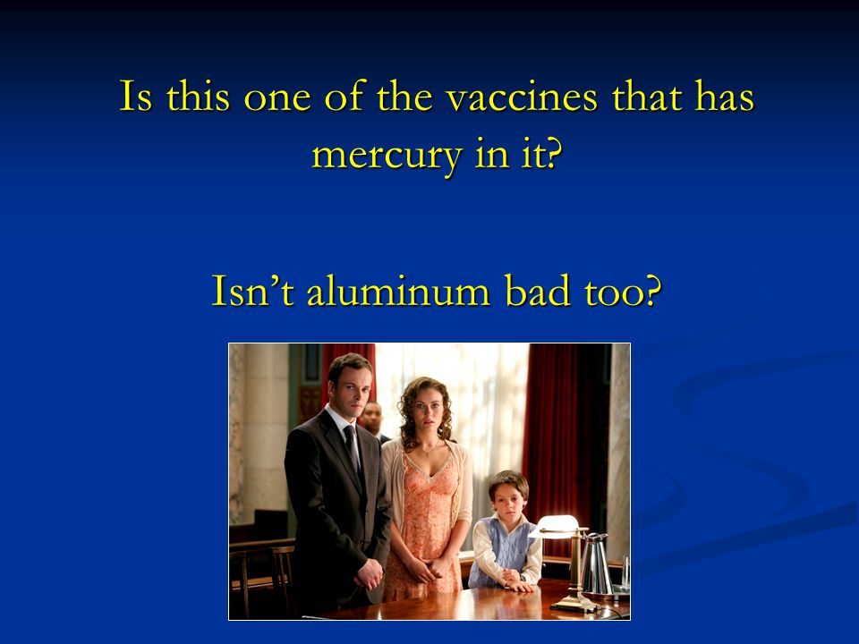 Is this one of the vaccines that has mercury in it Isn't aluminum bad too