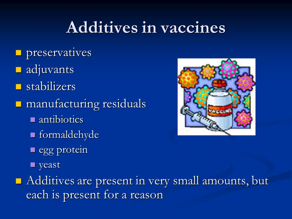 Additives in vaccines preservatives preservatives adjuvants adjuvants stabilizers stabilizers manufacturing residuals manufacturing residuals antibiotics antibiotics formaldehyde formaldehyde egg protein egg protein yeast yeast Additives are present in very small amounts, but each is present for a reason Additives are present in very small amounts, but each is present for a reason