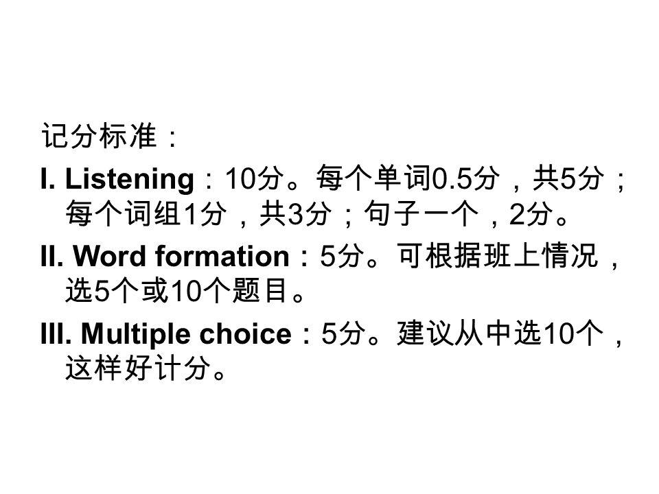 记分标准: I. Listening : 10 分。每个单词 0.5 分,共 5 分; 每个词组 1 分,共 3 分;句子一个, 2 分。 II.