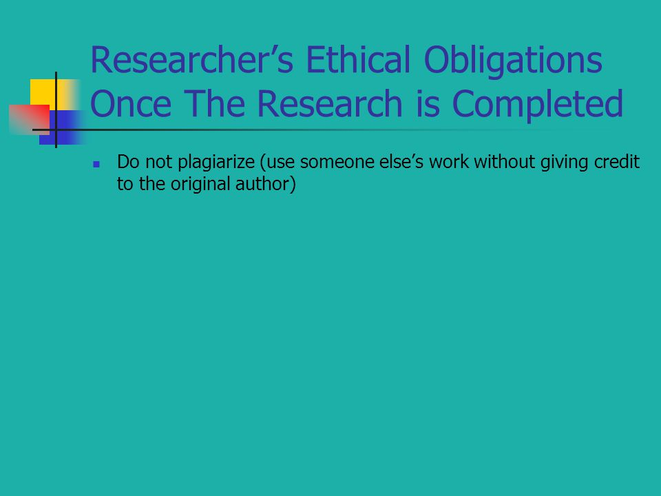 Researcher's Ethical Obligations Once The Research is Completed Do not plagiarize (use someone else's work without giving credit to the original author)