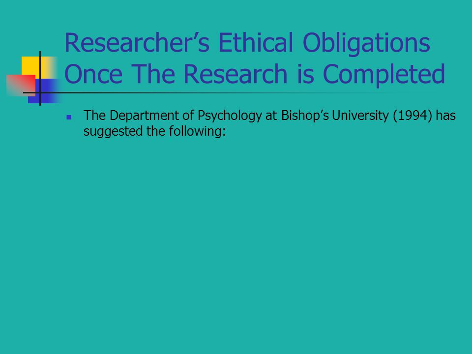 Researcher's Ethical Obligations Once The Research is Completed The Department of Psychology at Bishop's University (1994) has suggested the following: