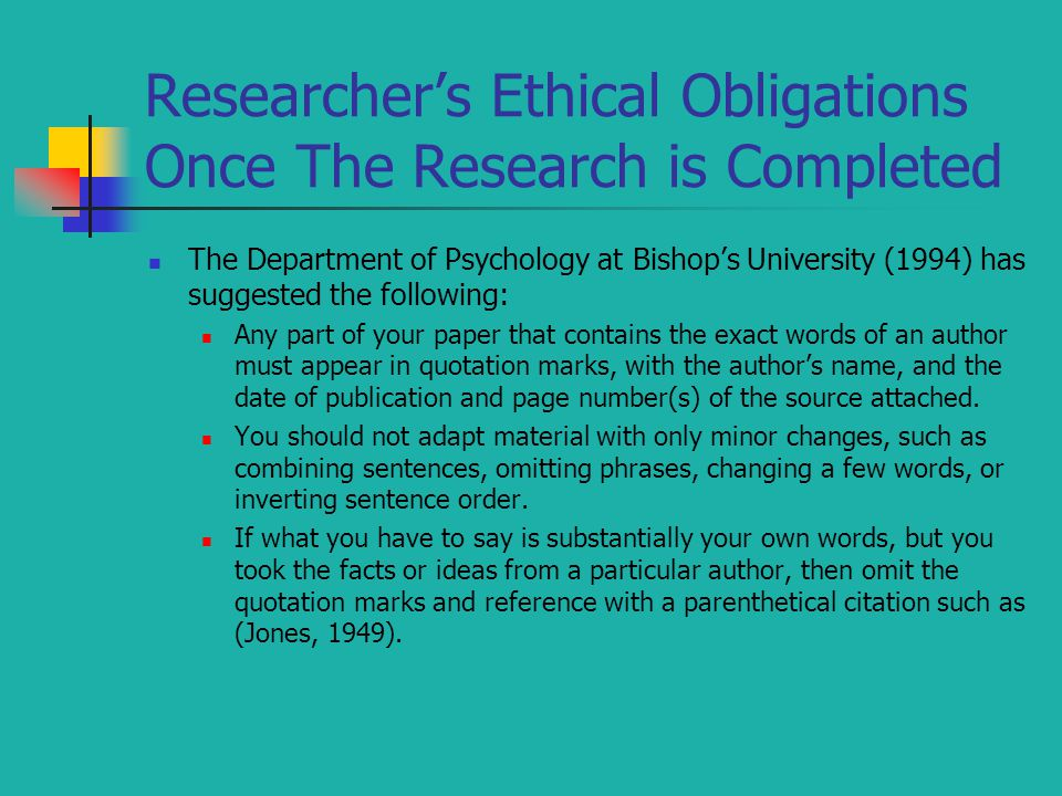 Researcher's Ethical Obligations Once The Research is Completed The Department of Psychology at Bishop's University (1994) has suggested the following: Any part of your paper that contains the exact words of an author must appear in quotation marks, with the author's name, and the date of publication and page number(s) of the source attached.